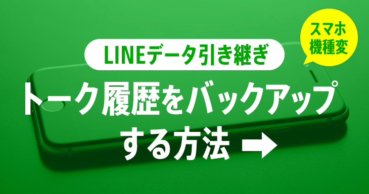 LINE引き継ぎ「スマホ機種変更」トーク履歴のバックアップやデータを残す方法